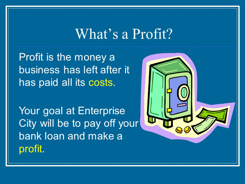 What's a Profit. Profit is the money a business has left after it has paid all its costs.