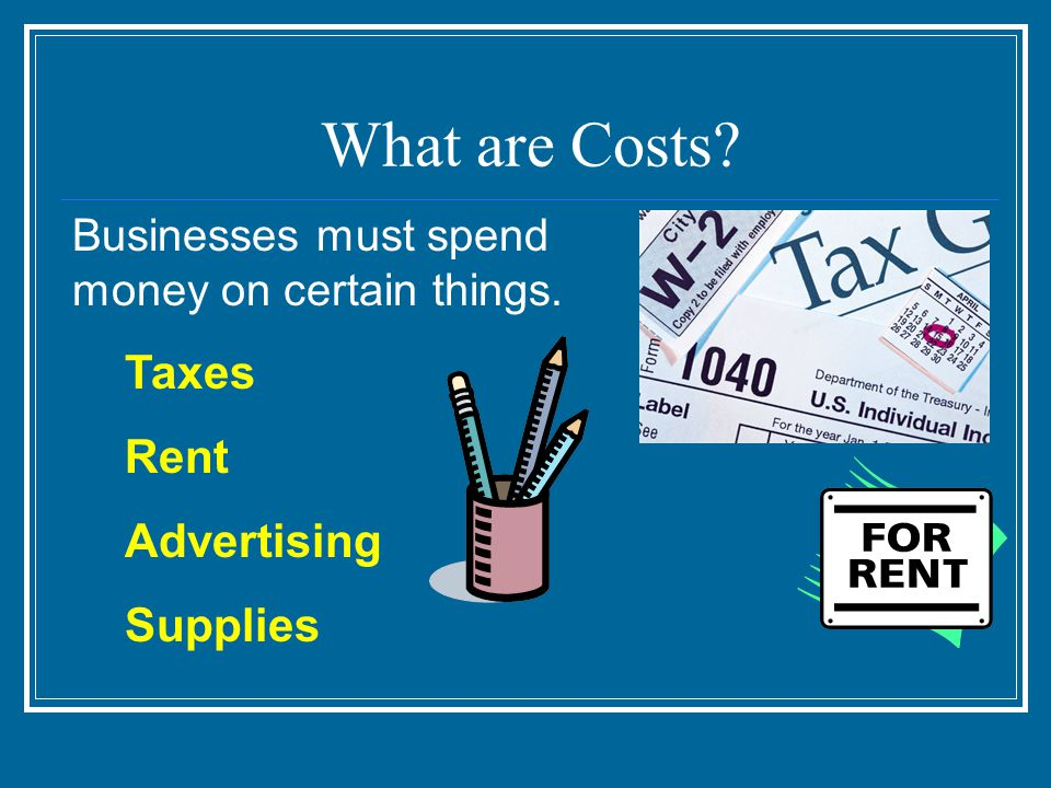What are Costs Businesses must spend money on certain things. Taxes Rent Advertising Supplies