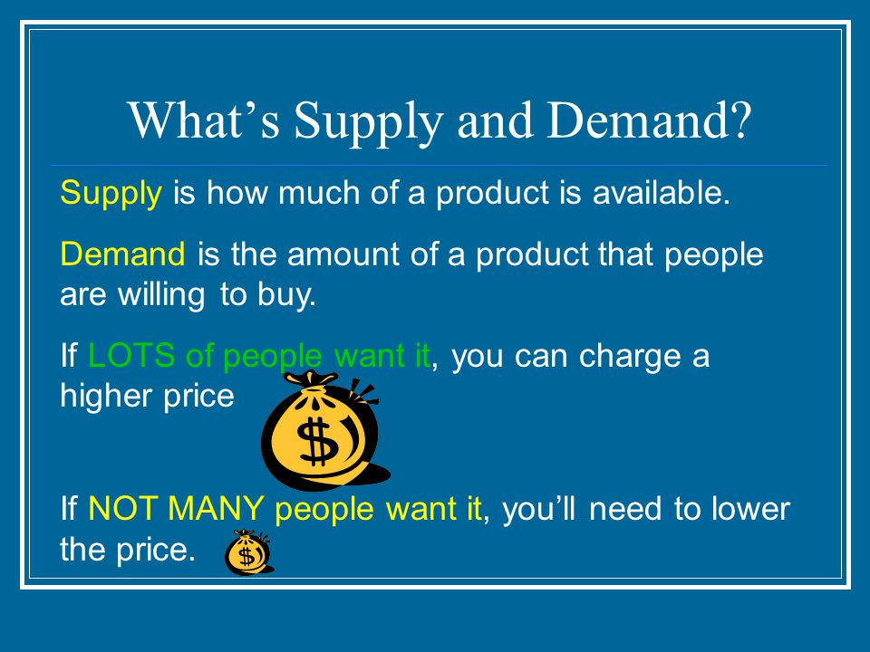 What's Supply and Demand. Supply is how much of a product is available.