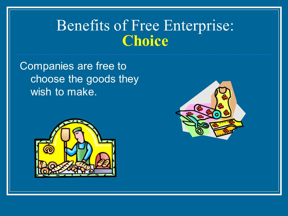 Benefits of Free Enterprise: Choice Companies are free to choose the goods they wish to make.