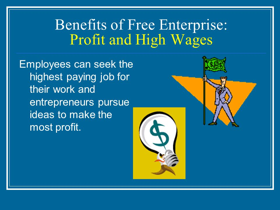 Benefits of Free Enterprise: Profit and High Wages Employees can seek the highest paying job for their work and entrepreneurs pursue ideas to make the most profit.