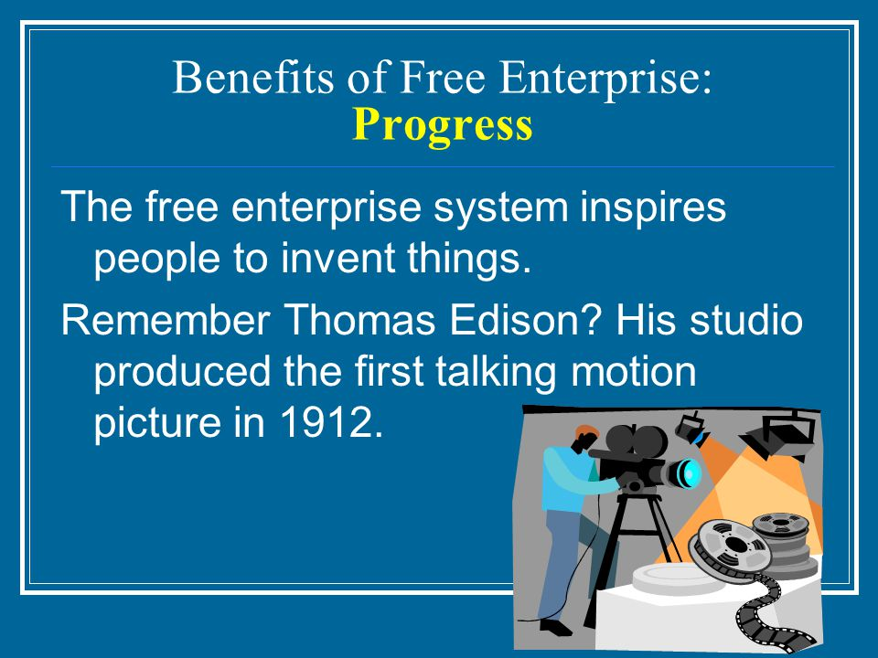 Benefits of Free Enterprise: Progress The free enterprise system inspires people to invent things.