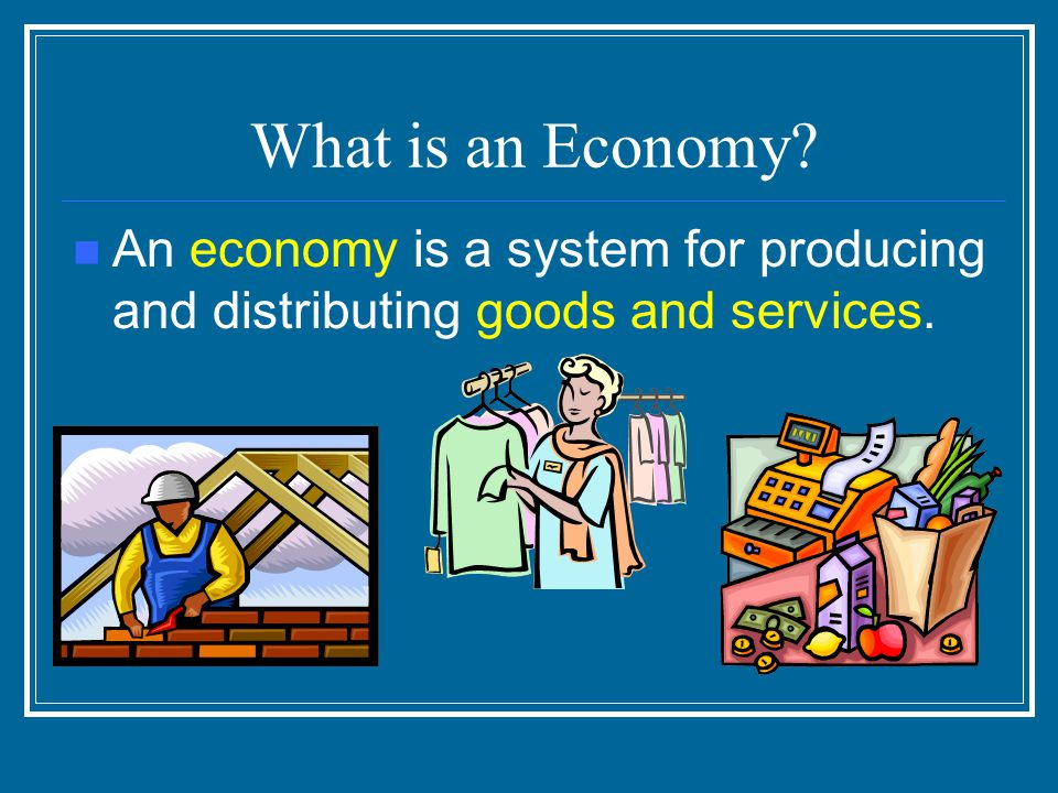 What is an Economy An economy is a system for producing and distributing goods and services.