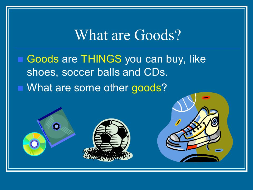 What are Goods. Goods are THINGS you can buy, like shoes, soccer balls and CDs.