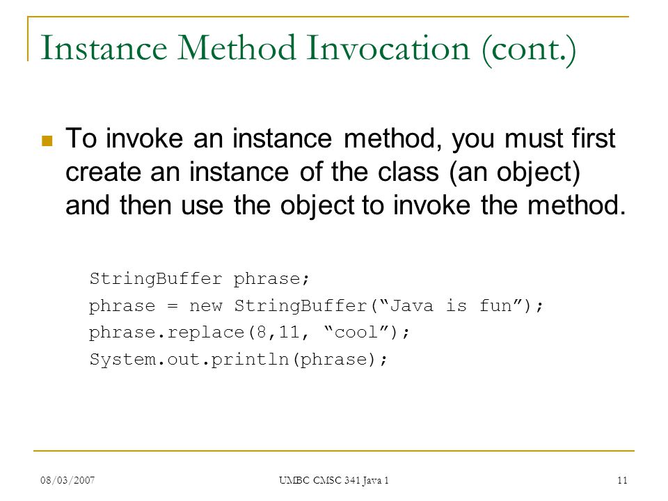 08/03/2007 UMBC CMSC 341 Java 1 11 Instance Method Invocation (cont.) To invoke an instance method, you must first create an instance of the class (an object) and then use the object to invoke the method.