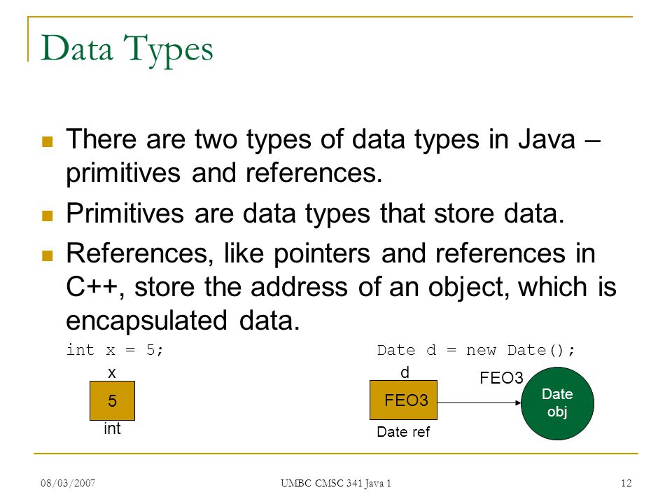 08/03/2007 UMBC CMSC 341 Java 1 12 Data Types There are two types of data types in Java – primitives and references.