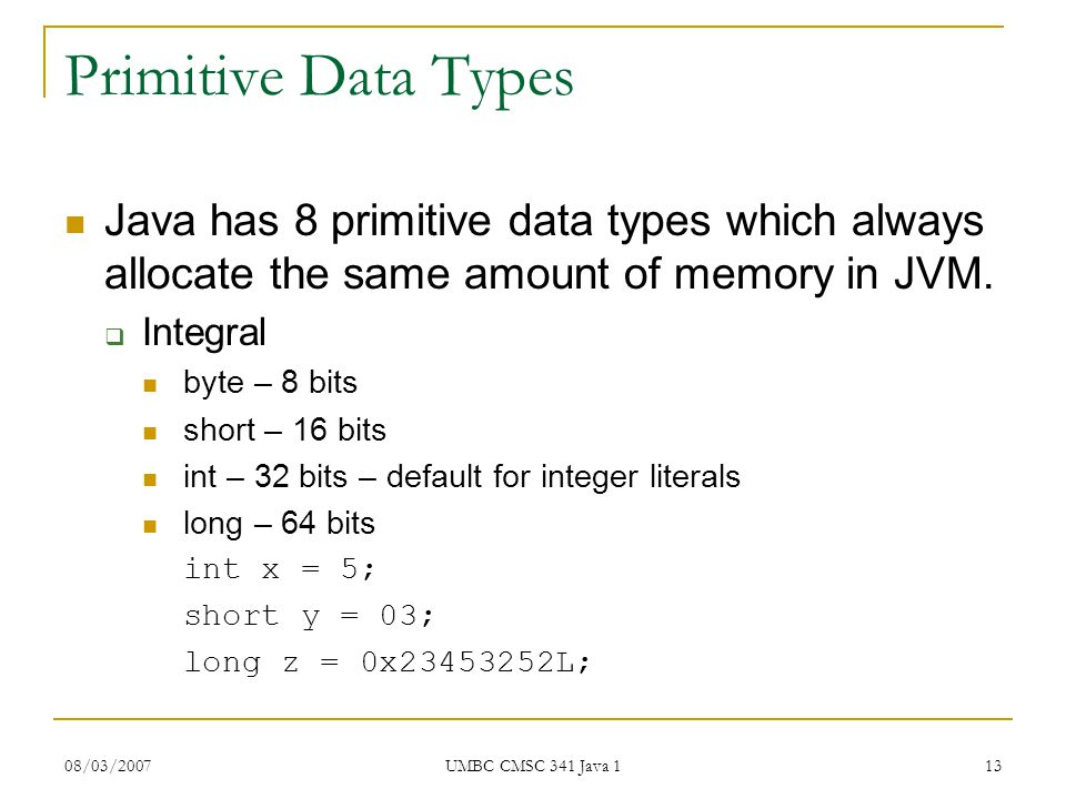 08/03/2007 UMBC CMSC 341 Java 1 13 Primitive Data Types Java has 8 primitive data types which always allocate the same amount of memory in JVM.