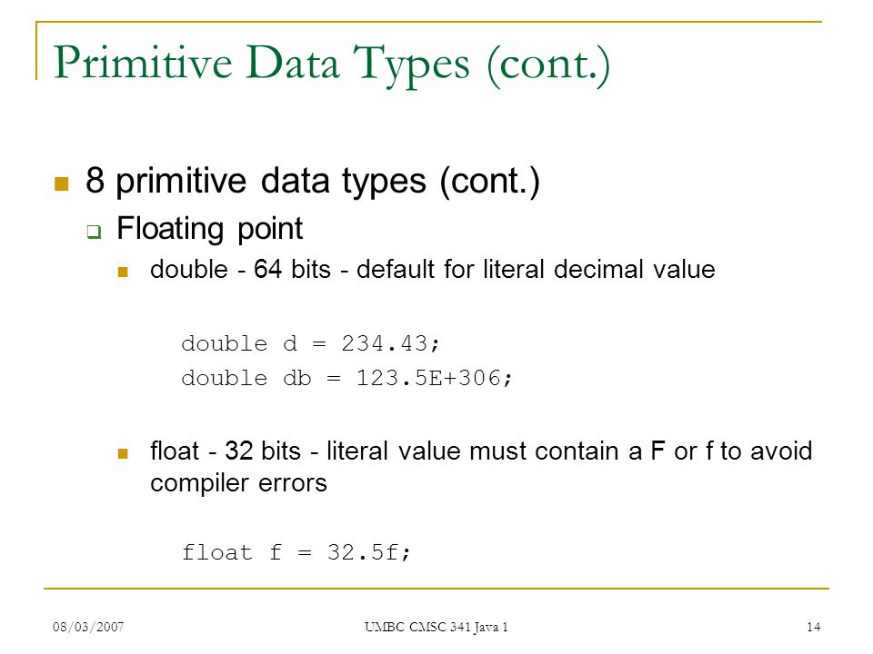 08/03/2007 UMBC CMSC 341 Java 1 14 Primitive Data Types (cont.) 8 primitive data types (cont.)  Floating point double - 64 bits - default for literal decimal value double d = ; double db = 123.5E+306; float - 32 bits - literal value must contain a F or f to avoid compiler errors float f = 32.5f;