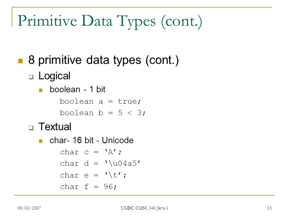 08/03/2007 UMBC CMSC 341 Java 1 15 Primitive Data Types (cont.) 8 primitive data types (cont.)  Logical boolean - 1 bit boolean a = true; boolean b = 5 < 3;  Textual char- 16 bit - Unicode char c = 'A'; char d = '\u04a5' char e = '\t'; char f = 96;
