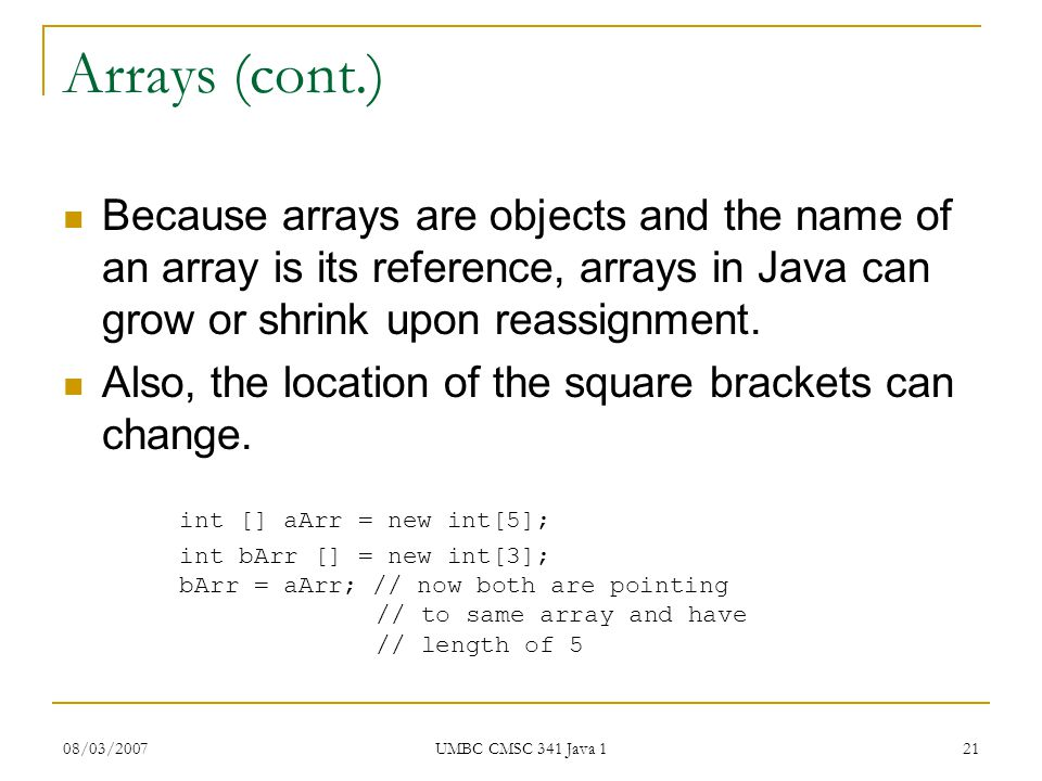 08/03/2007 UMBC CMSC 341 Java 1 21 Arrays (cont.) Because arrays are objects and the name of an array is its reference, arrays in Java can grow or shrink upon reassignment.