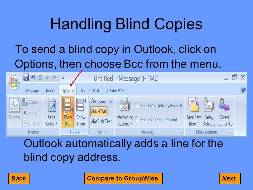 Handling Blind Copies To send a blind copy in Outlook, click on Options, then choose Bcc from the menu.