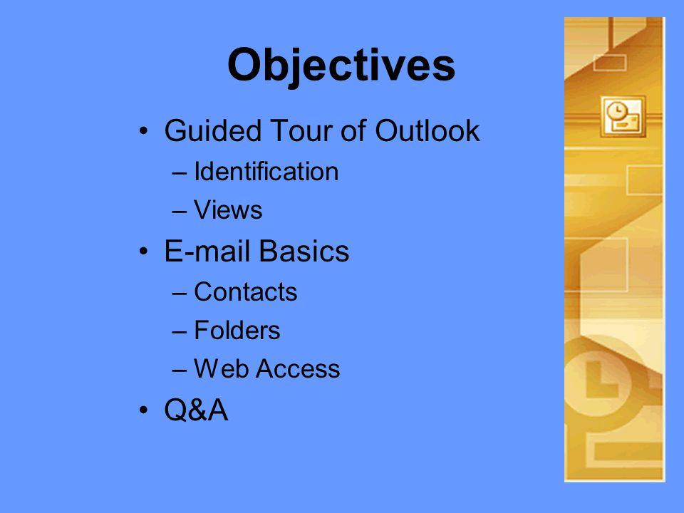 Objectives Guided Tour of Outlook –Identification –Views  Basics –Contacts –Folders –Web Access Q&A