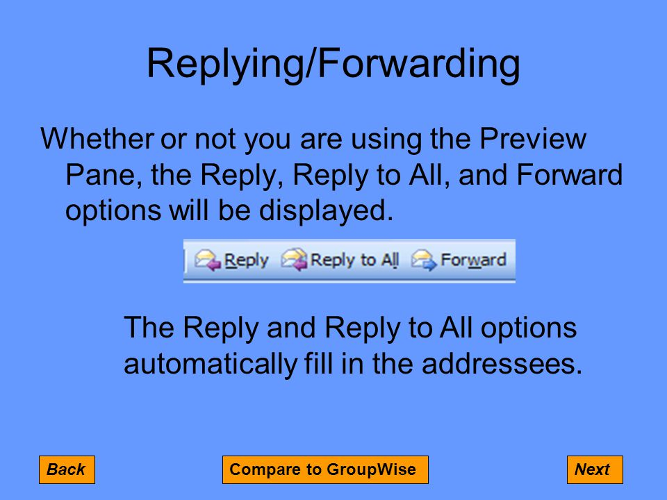 Replying/Forwarding Whether or not you are using the Preview Pane, the Reply, Reply to All, and Forward options will be displayed.