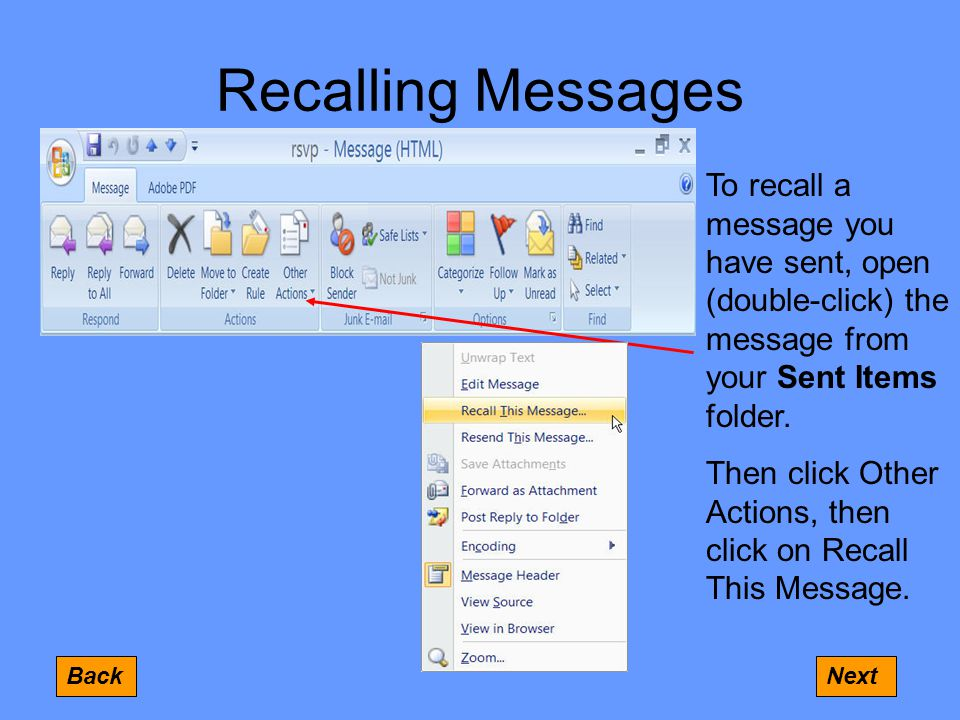 Recalling Messages BackNext To recall a message you have sent, open (double-click) the message from your Sent Items folder.