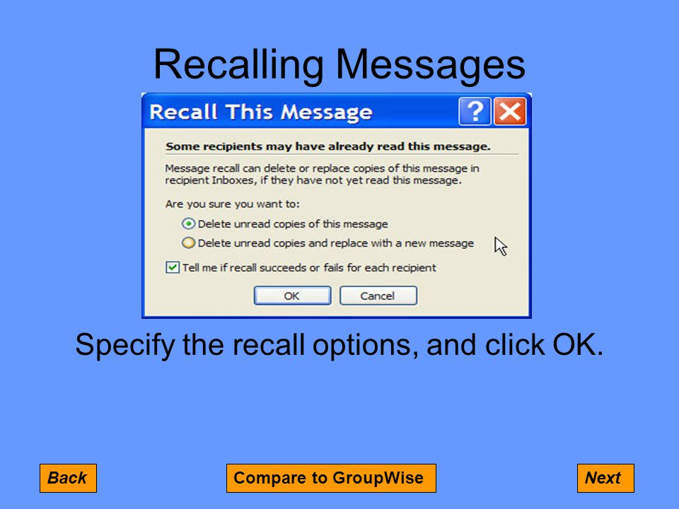 Recalling Messages BackNextCompare to GroupWise Specify the recall options, and click OK.