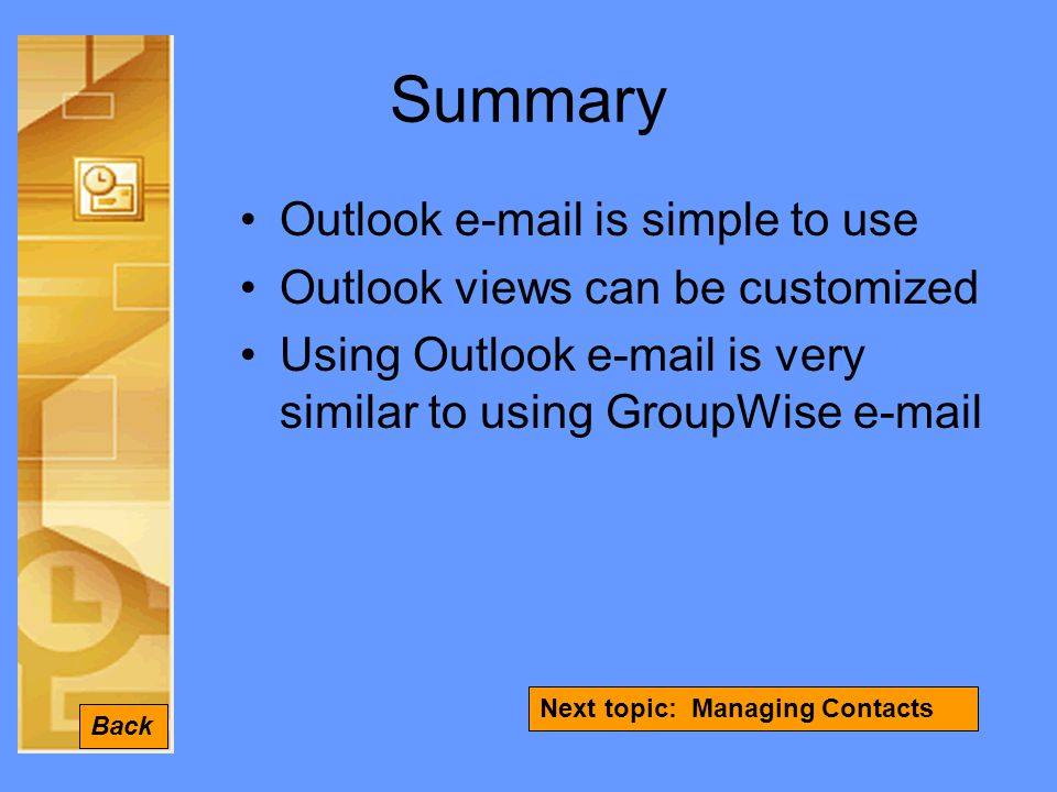 Summary Outlook  is simple to use Outlook views can be customized Using Outlook  is very similar to using GroupWise  Back Next topic: Managing Contacts