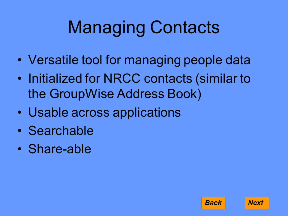 Managing Contacts Versatile tool for managing people data Initialized for NRCC contacts (similar to the GroupWise Address Book) Usable across applications Searchable Share-able BackNext