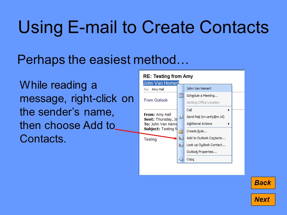 Using  to Create Contacts Perhaps the easiest method… Back Next While reading a message, right-click on the sender's name, then choose Add to Contacts.