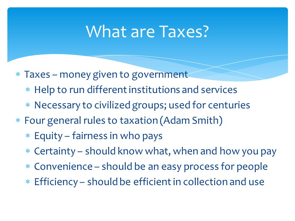  Taxes – money given to government  Help to run different institutions and services  Necessary to civilized groups; used for centuries  Four general rules to taxation (Adam Smith)  Equity – fairness in who pays  Certainty – should know what, when and how you pay  Convenience – should be an easy process for people  Efficiency – should be efficient in collection and use What are Taxes