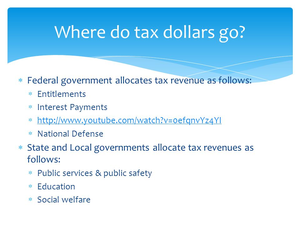  Federal government allocates tax revenue as follows:  Entitlements  Interest Payments    v=0efqnvYz4YI   v=0efqnvYz4YI  National Defense  State and Local governments allocate tax revenues as follows:  Public services & public safety  Education  Social welfare Where do tax dollars go