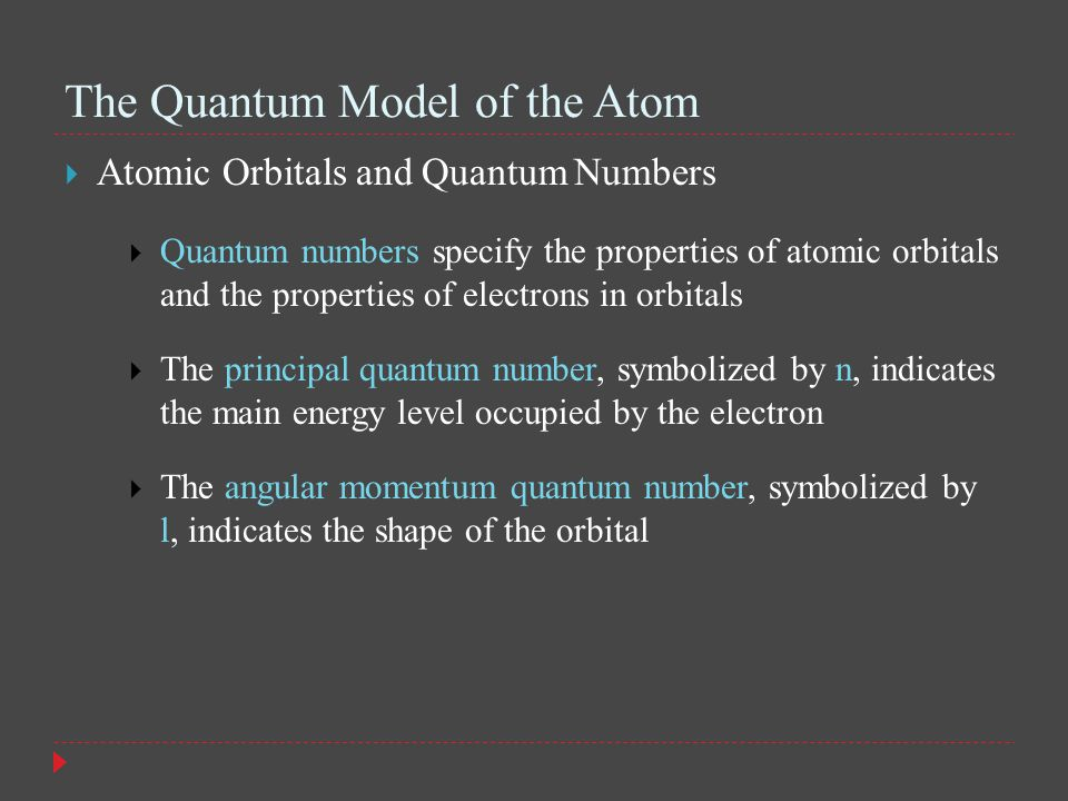 The Quantum Model of the Atom  Atomic Orbitals and Quantum Numbers  Quantum numbers specify the properties of atomic orbitals and the properties of electrons in orbitals  The principal quantum number, symbolized by n, indicates the main energy level occupied by the electron  The angular momentum quantum number, symbolized by l, indicates the shape of the orbital