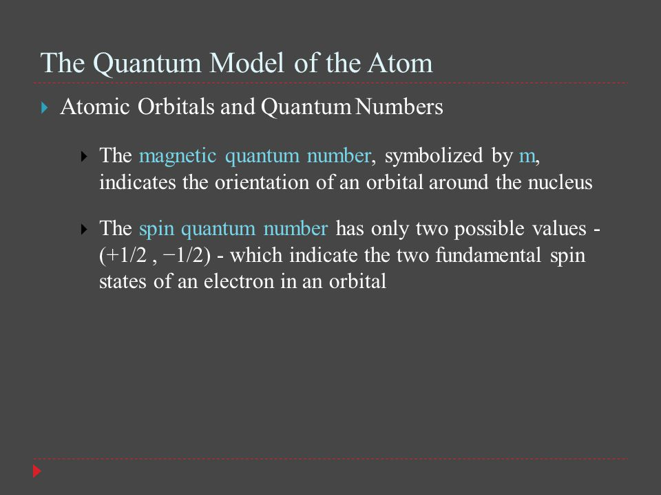 The Quantum Model of the Atom  Atomic Orbitals and Quantum Numbers  The magnetic quantum number, symbolized by m, indicates the orientation of an orbital around the nucleus  The spin quantum number has only two possible values - (+1/2, −1/2) - which indicate the two fundamental spin states of an electron in an orbital