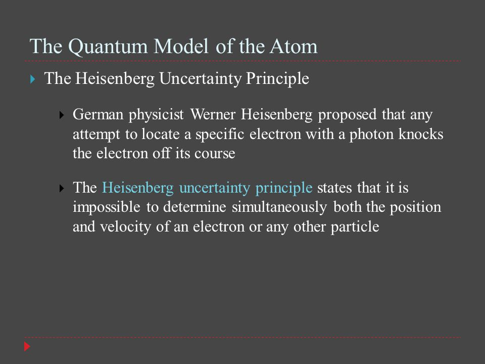 The Quantum Model of the Atom  The Heisenberg Uncertainty Principle  German physicist Werner Heisenberg proposed that any attempt to locate a specific electron with a photon knocks the electron off its course  The Heisenberg uncertainty principle states that it is impossible to determine simultaneously both the position and velocity of an electron or any other particle
