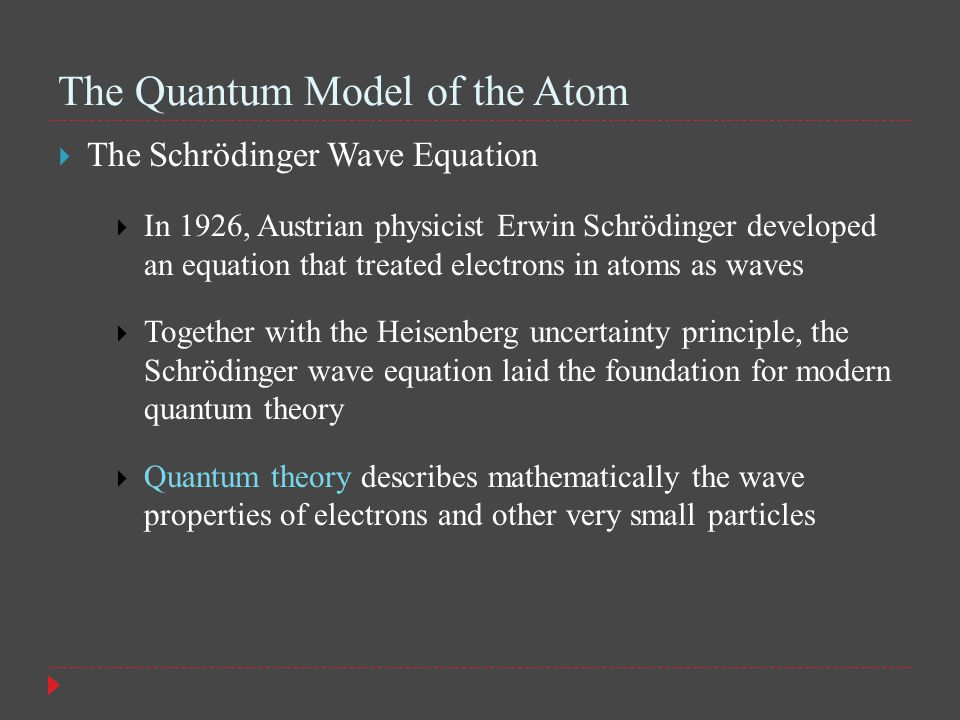 The Quantum Model of the Atom  The Schrödinger Wave Equation  In 1926, Austrian physicist Erwin Schrödinger developed an equation that treated electrons in atoms as waves  Together with the Heisenberg uncertainty principle, the Schrödinger wave equation laid the foundation for modern quantum theory  Quantum theory describes mathematically the wave properties of electrons and other very small particles