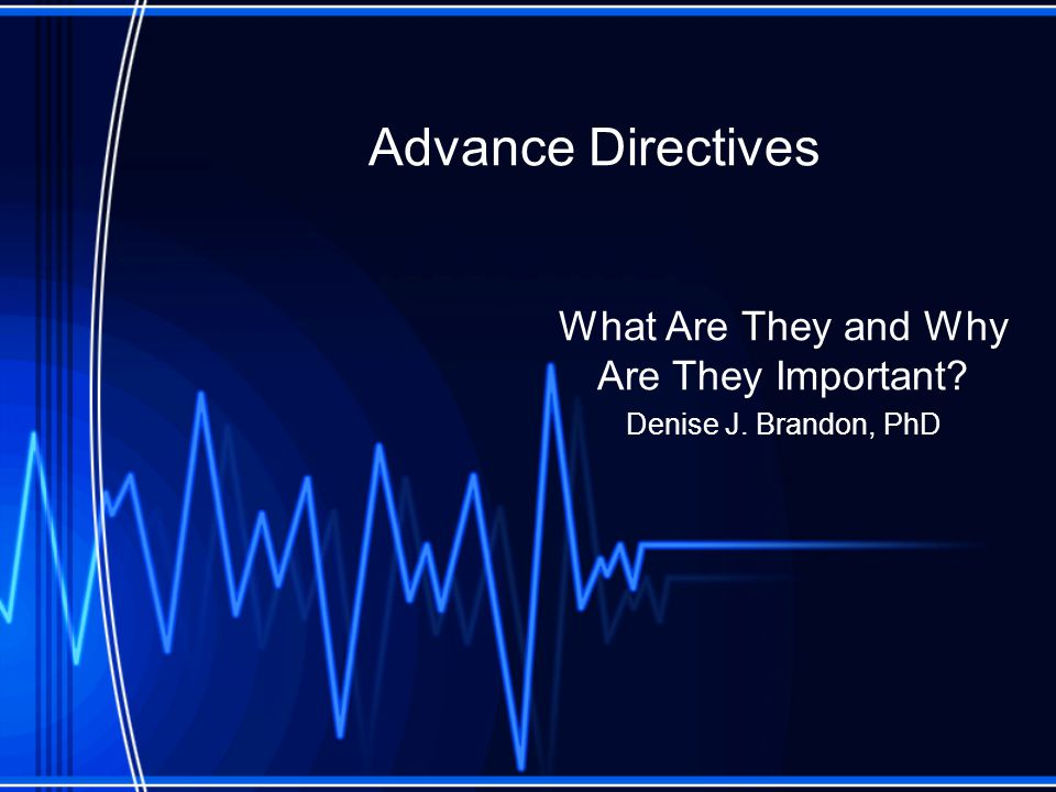 Advance Directives What Are They and Why Are They Important Denise J. Brandon, PhD