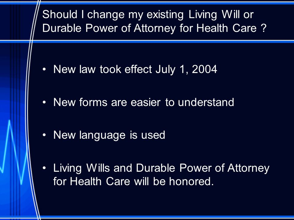Should I change my existing Living Will or Durable Power of Attorney for Health Care .