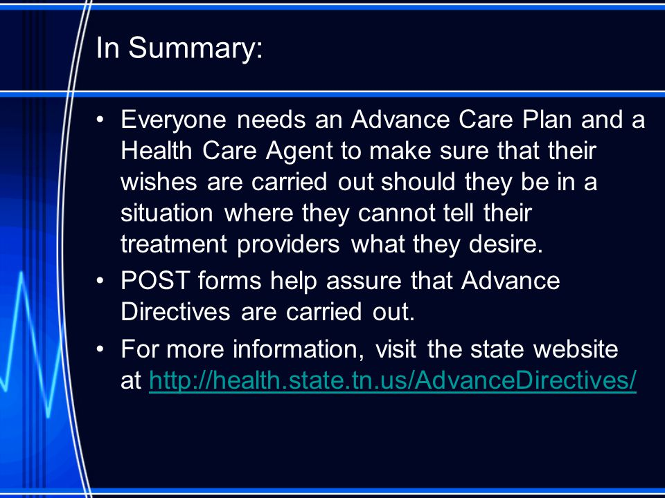 In Summary: Everyone needs an Advance Care Plan and a Health Care Agent to make sure that their wishes are carried out should they be in a situation where they cannot tell their treatment providers what they desire.
