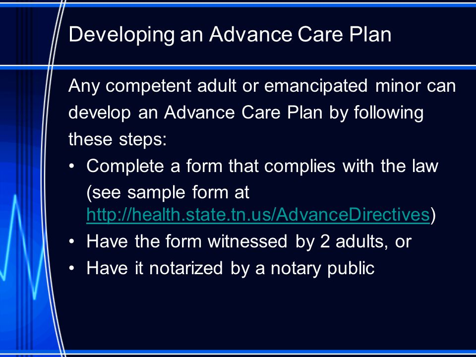 Developing an Advance Care Plan Any competent adult or emancipated minor can develop an Advance Care Plan by following these steps: Complete a form that complies with the law (see sample form at     Have the form witnessed by 2 adults, or Have it notarized by a notary public