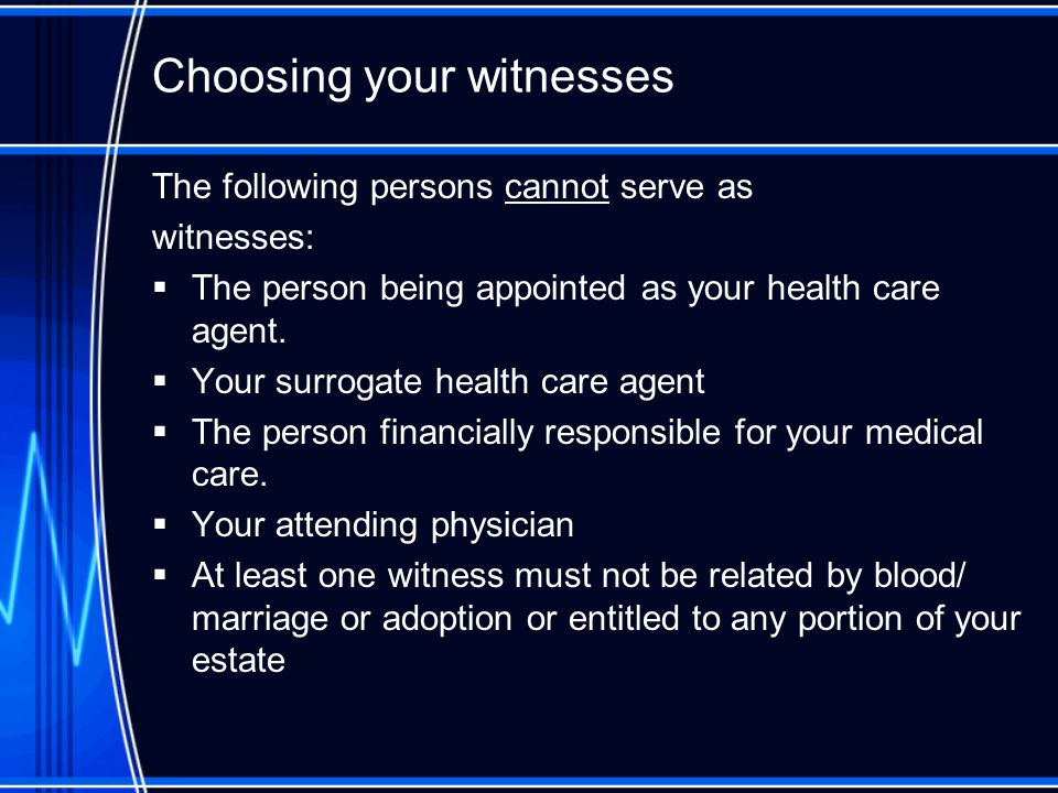 Choosing your witnesses The following persons cannot serve as witnesses:  The person being appointed as your health care agent.