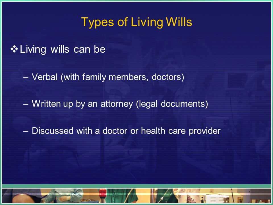 Types of Living Wills  Living wills can be –Verbal (with family members, doctors) –Written up by an attorney (legal documents) –Discussed with a doctor or health care provider