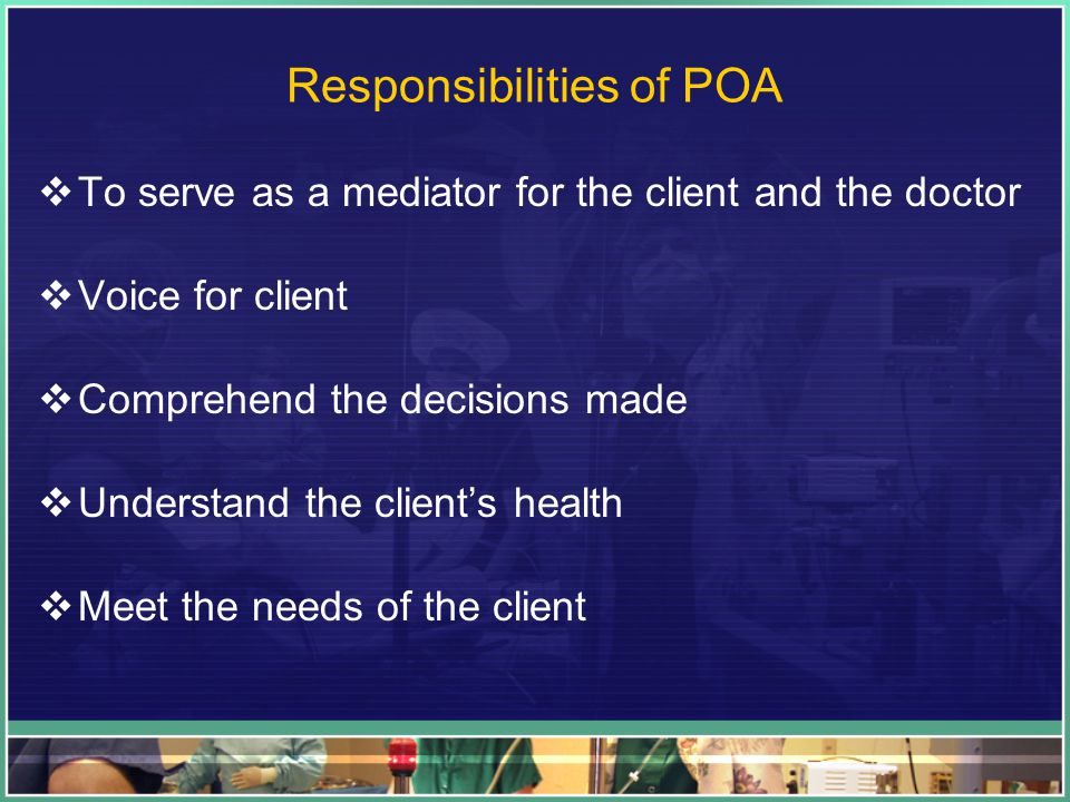 Responsibilities of POA  To serve as a mediator for the client and the doctor  Voice for client  Comprehend the decisions made  Understand the client's health  Meet the needs of the client