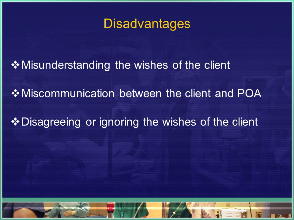 Disadvantages  Misunderstanding the wishes of the client  Miscommunication between the client and POA  Disagreeing or ignoring the wishes of the client