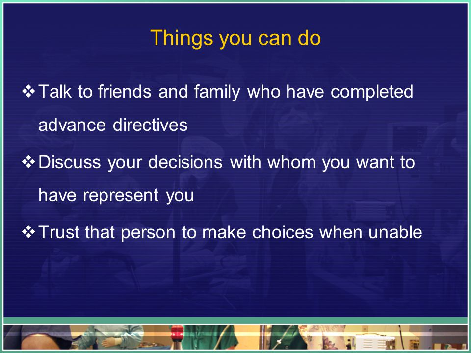Things you can do  Talk to friends and family who have completed advance directives  Discuss your decisions with whom you want to have represent you  Trust that person to make choices when unable