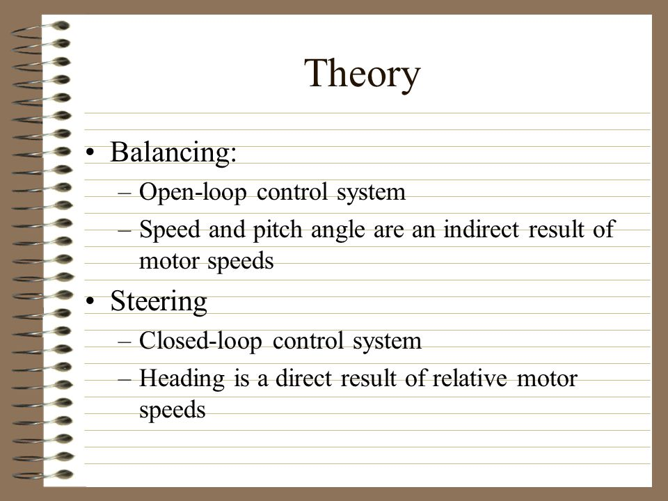 Theory Balancing: –Open-loop control system –Speed and pitch angle are an indirect result of motor speeds Steering –Closed-loop control system –Heading is a direct result of relative motor speeds
