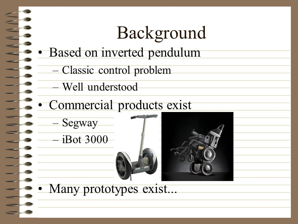 Background Based on inverted pendulum –Classic control problem –Well understood Commercial products exist –Segway –iBot 3000 Many prototypes exist...
