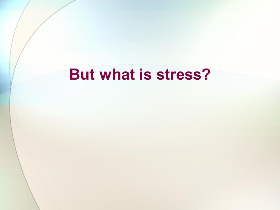 But what is stress