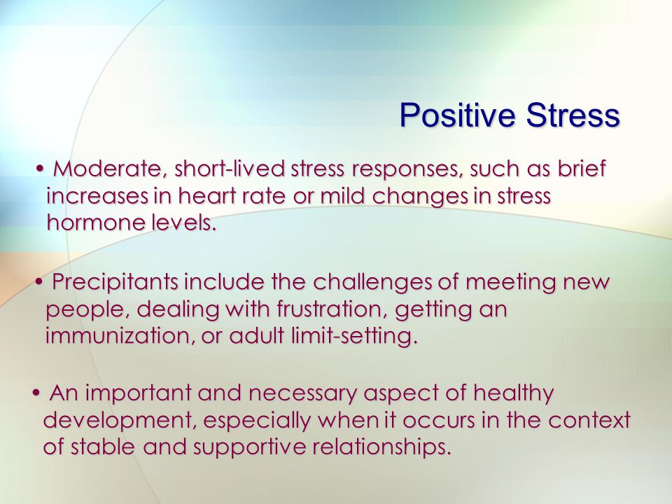 Positive Stress Moderate, short-lived stress responses, such as brief increases in heart rate or mild changes in stress hormone levels.
