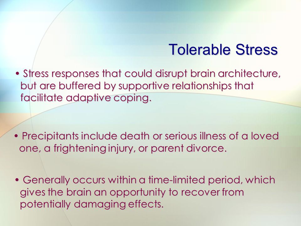Tolerable Stress Stress responses that could disrupt brain architecture, but are buffered by supportive relationships that facilitate adaptive coping.