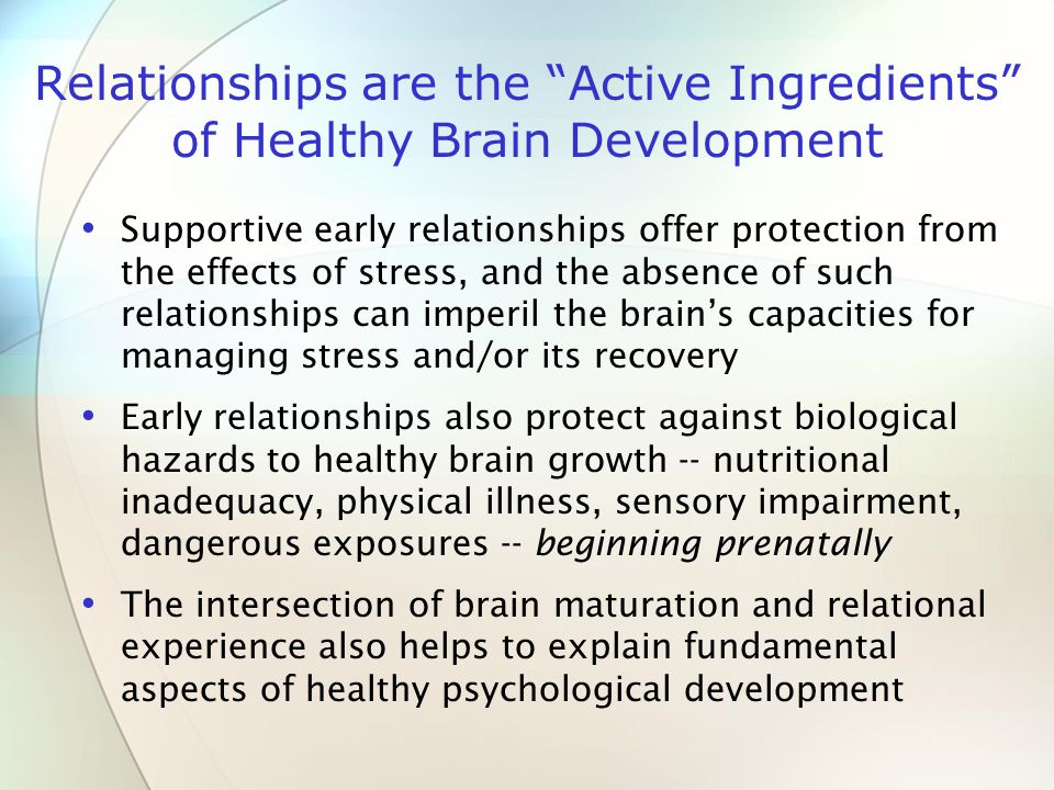 Relationships are the Active Ingredients of Healthy Brain Development Supportive early relationships offer protection from the effects of stress, and the absence of such relationships can imperil the brain's capacities for managing stress and/or its recovery Early relationships also protect against biological hazards to healthy brain growth -- nutritional inadequacy, physical illness, sensory impairment, dangerous exposures -- beginning prenatally The intersection of brain maturation and relational experience also helps to explain fundamental aspects of healthy psychological development