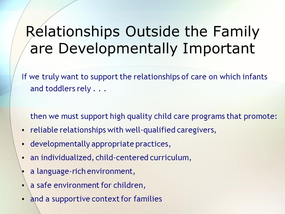 Relationships Outside the Family are Developmentally Important If we truly want to support the relationships of care on which infants and toddlers rely...