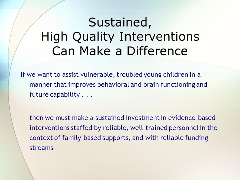 Sustained, High Quality Interventions Can Make a Difference If we want to assist vulnerable, troubled young children in a manner that improves behavioral and brain functioning and future capability...