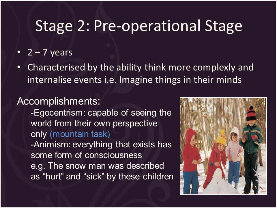Stage 2: Pre-operational Stage 2 – 7 years Characterised by the ability think more complexly and internalise events i.e.