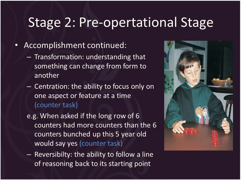 Stage 2: Pre-opertational Stage Accomplishment continued: – Transformation: understanding that something can change from form to another – Centration: the ability to focus only on one aspect or feature at a time (counter task) e.g.