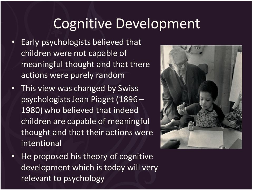 Cognitive Development Early psychologists believed that children were not capable of meaningful thought and that there actions were purely random This view was changed by Swiss psychologists Jean Piaget (1896 – 1980) who believed that indeed children are capable of meaningful thought and that their actions were intentional He proposed his theory of cognitive development which is today will very relevant to psychology