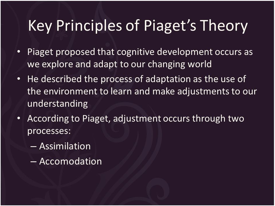 Key Principles of Piaget's Theory Piaget proposed that cognitive development occurs as we explore and adapt to our changing world He described the process of adaptation as the use of the environment to learn and make adjustments to our understanding According to Piaget, adjustment occurs through two processes: – Assimilation – Accomodation