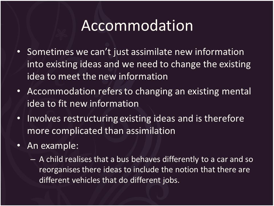 Accommodation Sometimes we can't just assimilate new information into existing ideas and we need to change the existing idea to meet the new information Accommodation refers to changing an existing mental idea to fit new information Involves restructuring existing ideas and is therefore more complicated than assimilation An example: – A child realises that a bus behaves differently to a car and so reorganises there ideas to include the notion that there are different vehicles that do different jobs.